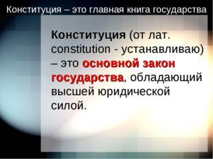 Конституция – это главная книга государства  Конституция (от лат. constitut