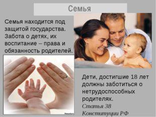 Семья находится под защитой государства. Забота о детях, их воспитание – прав