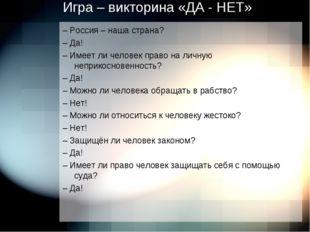 Игра – викторина «ДА - НЕТ» – Россия – наша страна? – Да! – Имеет ли человек