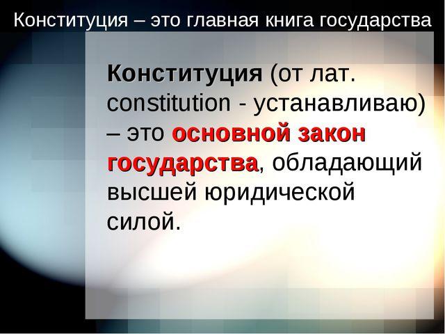 Конституция – это главная книга государства  Конституция (от лат. constitut...