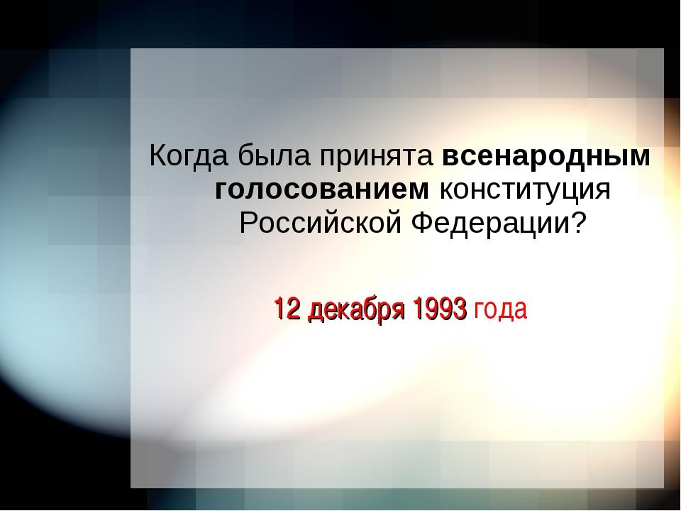 Когда была принята всенародным голосованием конституция Российской Федерации...