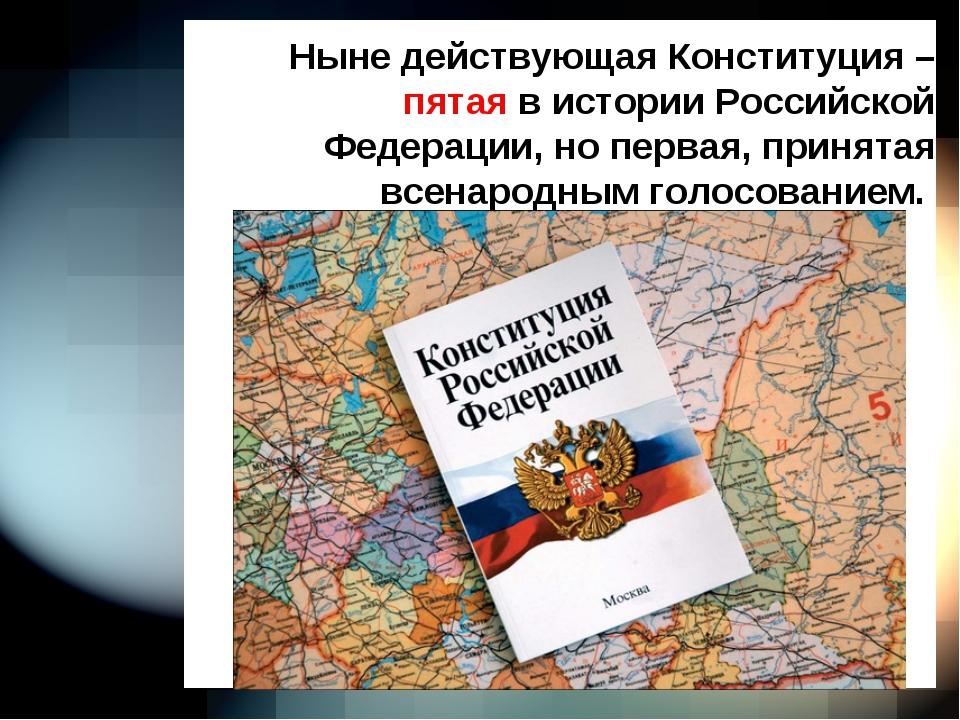 Ныне действующая Конституция – пятая в истории Российской Федерации, но перв...