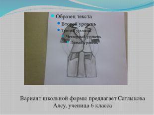 Сатлыкова Алсу Вариант школьной формы предлагает Сатлыкова Алсу, ученица 6 кл