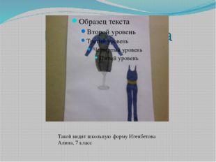 Игенбетова Алина Такой видит школьную форму Игенбетова Алина, 7 класс