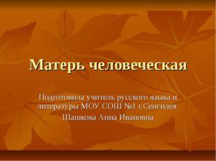 Матерь человеческая Подготовила учитель русского языка и литературы МОУ СОШ №