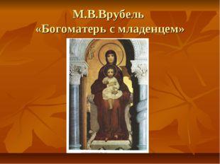 М.В.Врубель «Богоматерь с младенцем»