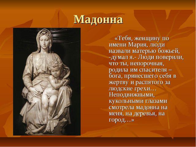 Мадонна «Тебя, женщину по имени Мария, люди назвали матерью божьей, -думал я....