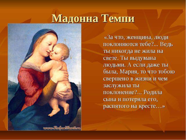 Мадонна Темпи «За что, женщина, люди поклоняются тебе?... Ведь ты никогда не...