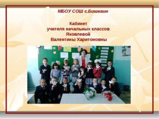МБОУ СОШ с.Бишкаин Кабинет учителя начальных классов Яковлевой Валентины Хари