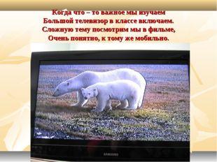 Когда что – то важное мы изучаем Большой телевизор в классе включаем. Сложную