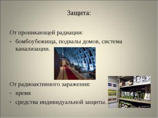 Защита: От проникающей радиации: бомбоубежища, подвалы домов, система канализ