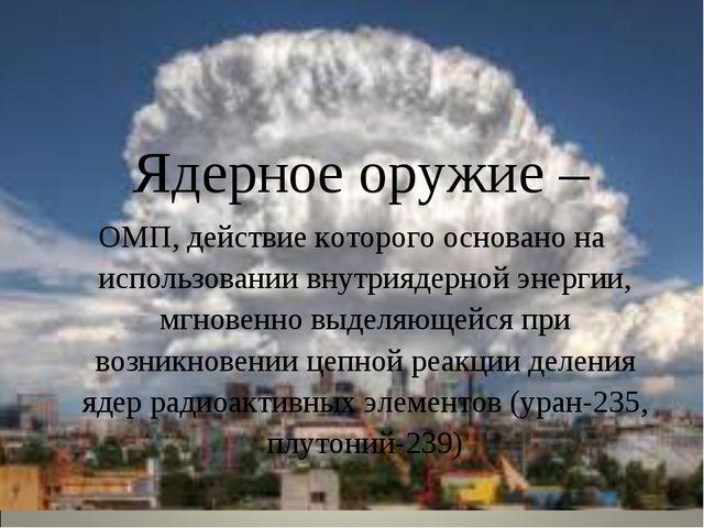 Ядерное оружие – ОМП, действие которого основано на использовании внутриядер...