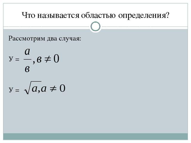 Что называется областью определения? Рассмотрим два случая: У = У =