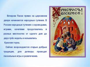 Вечером Пасхи прямо на церковном дворе начинаются народные гуляния. В России