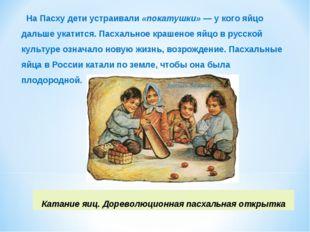 На Пасху дети устраивали«покатушки»— у кого яйцо дальше укатится. Пасхальн