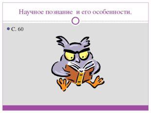 Научное познание и его особенности. С. 60