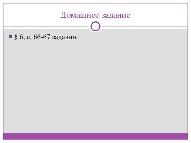 Домашнее задание § 6, с. 66-67 задания.