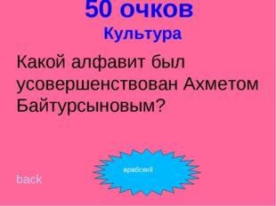 50 очков Культура Какой алфавит был усовершенствован Ахметом Байтурсыновым?