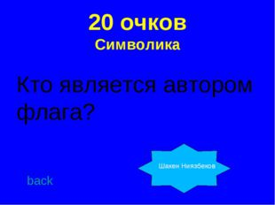 20 очков Символика Кто является автором флага? back Шакен Ниязбеков