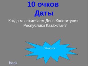 10 очков Даты back Когда мы отмечаем День Конституции Республики Казахстан?