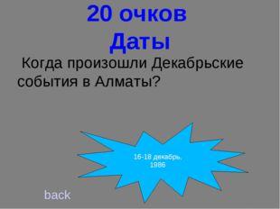 20 очков Даты Когда произошли Декабрьские события в Алматы? back 16-18 декаб