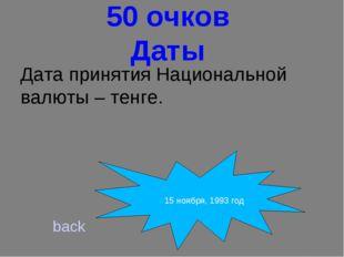 50 очков Даты Дата принятия Национальной валюты – тенге. back 15 ноября, 199
