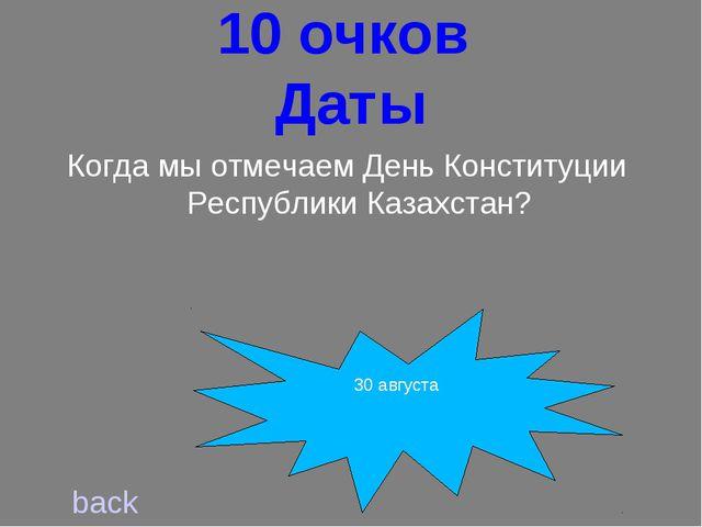 10 очков Даты back Когда мы отмечаем День Конституции Республики Казахстан?...