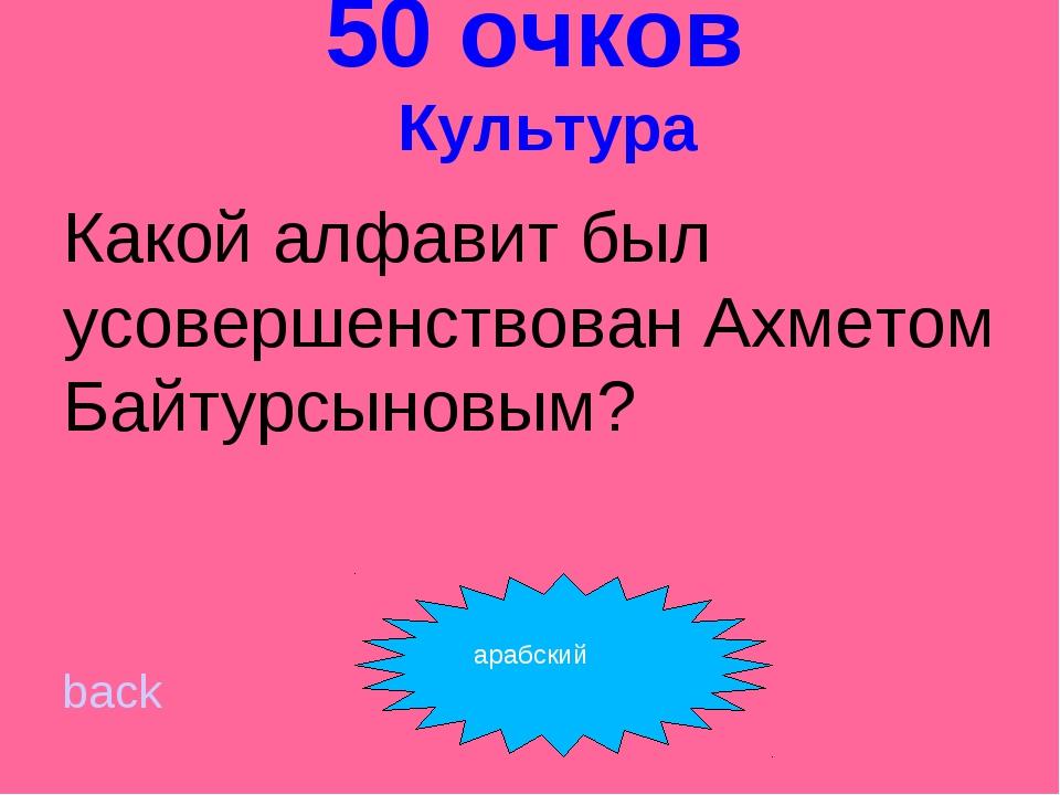 50 очков Культура Какой алфавит был усовершенствован Ахметом Байтурсыновым?...