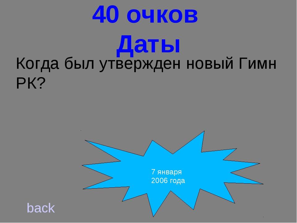 40 очков Даты Когда был утвержден новый Гимн РК? back 7 января 2006 года