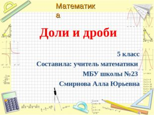 Доли и дроби 5 класс Составила: учитель математики МБУ школы №23 Смирнова Ал
