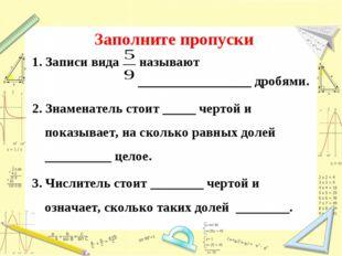 Заполните пропуски 1. Записи вида называют _________________ дробями. 2. Знам