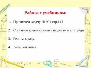Работа с учебником: Прочитаем задачу № 901 стр.142 Составим краткую запись на