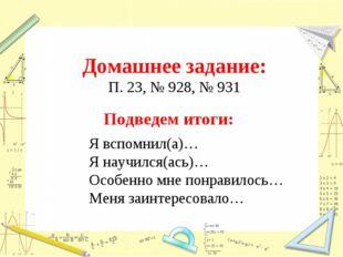 Домашнее задание: П. 23, № 928, № 931 Подведем итоги: Я вспомнил(а)… Я научи
