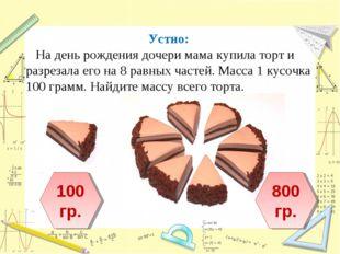 Устно: На день рождения дочери мама купила торт и разрезала его на 8 равных ч