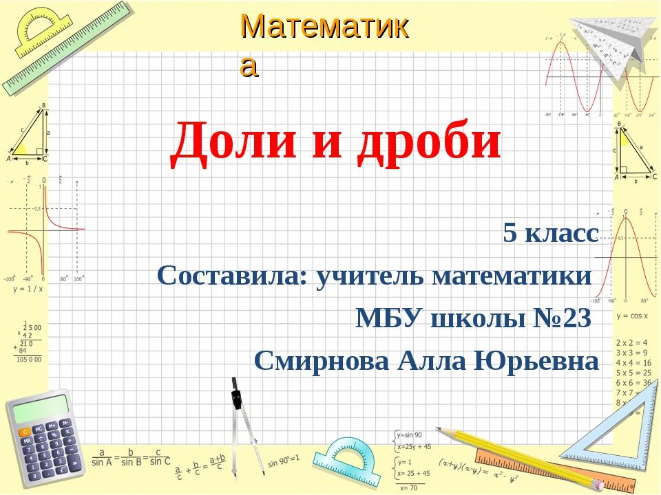 Доли и дроби 5 класс Составила: учитель математики МБУ школы №23 Смирнова Ал...