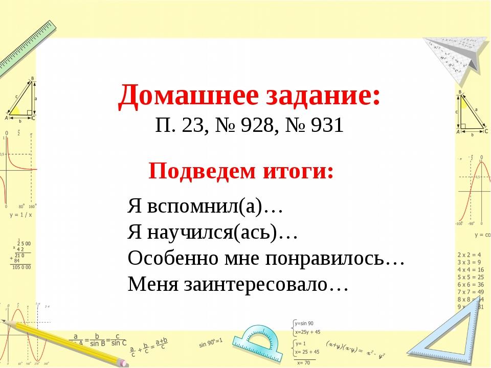 Домашнее задание: П. 23, № 928, № 931 Подведем итоги: Я вспомнил(а)… Я научи...