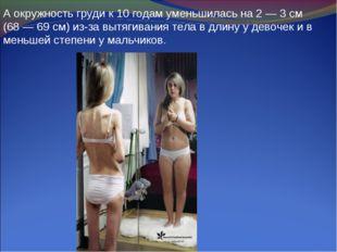 А окружность груди к 10 годам уменьшилась на 2 — 3 см (68 — 69 см) из-за вытя