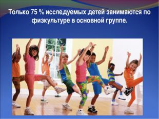 Только 75 % исследуемых детей занимаются по физкультуре в основной группе.