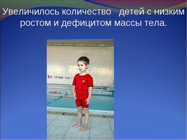 Увеличилось количество детей с низким ростом и дефицитом массы тела.
