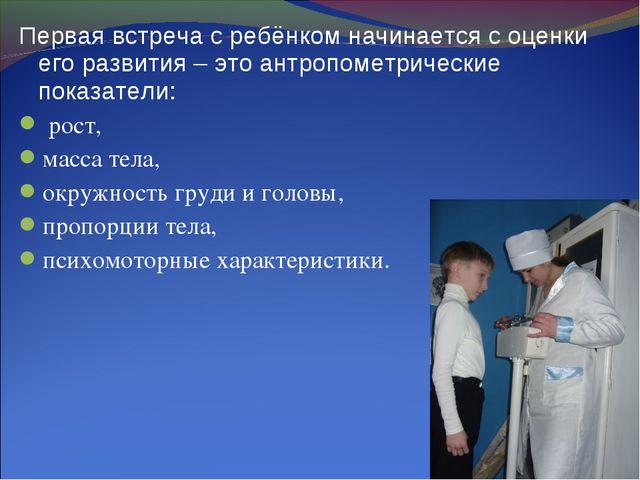 Первая встреча с ребёнком начинается с оценки его развития – это антропометри...