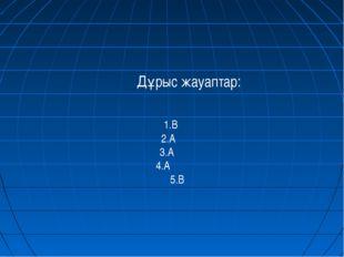 Дұрыс жауаптар: 1.В 2.А 3.А 4.А 5.В