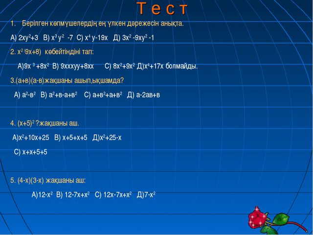 Т е с т Берілген көпмүшелердің ең үлкен дәрежесін анықта. А) 2ху2+3 В) х3 у2...