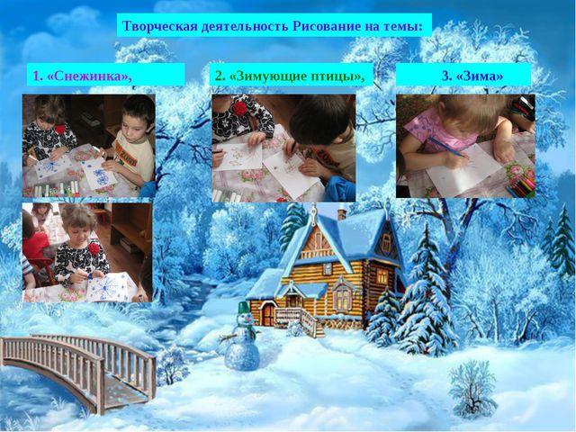 Творческая деятельность Рисование на темы: 1. «Снежинка», 2. «Зимующие птицы»...