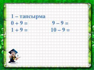 1 – тапсырма 0 + 9 = 9 – 9 = 1 + 9 = 10 – 9 =