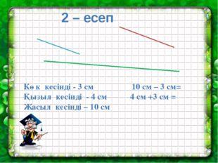 2 – есеп Көк кесінді - 3 см 10 см – 3 см= Қызыл кесінді - 4 см 4 см +3 см =