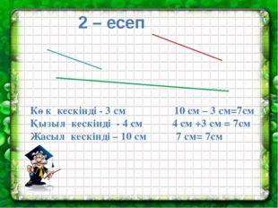 2 – есеп Көк кескінді - 3 см 10 см – 3 см=7см Қызыл кескінді - 4 см 4 см +3