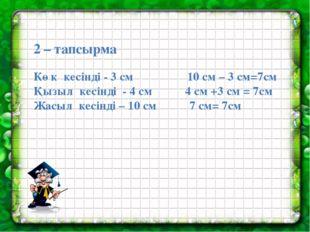 2 – тапсырма Көк кесінді - 3 см 10 см – 3 см=7см Қызыл кесінді - 4 см 4 см +