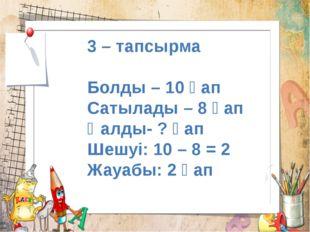 3 – тапсырма Болды – 10 қап Сатылады – 8 қап Қалды- ? қап Шешуі: 10 – 8 = 2 Ж