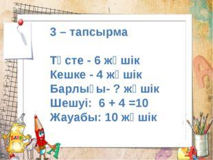 3 – тапсырма Түсте - 6 жәшік Кешке - 4 жәшік Барлығы- ? жәшік Шешуі: 6 + 4 =1