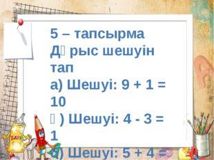 5 – тапсырма Дұрыс шешуін тап а) Шешуі: 9 + 1 = 10 ә) Шешуі: 4 - 3 = 1 б) Шеш